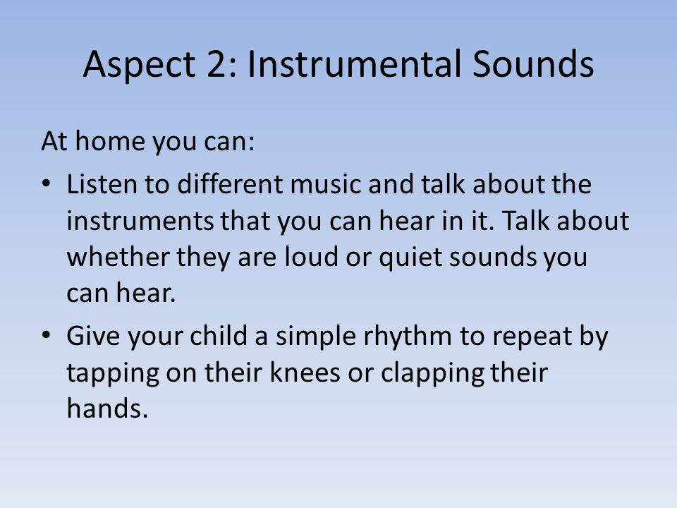 Aspect 2: Instrumental Sounds At home you can: Listen to different music and talk about the instruments that you can hear in it.