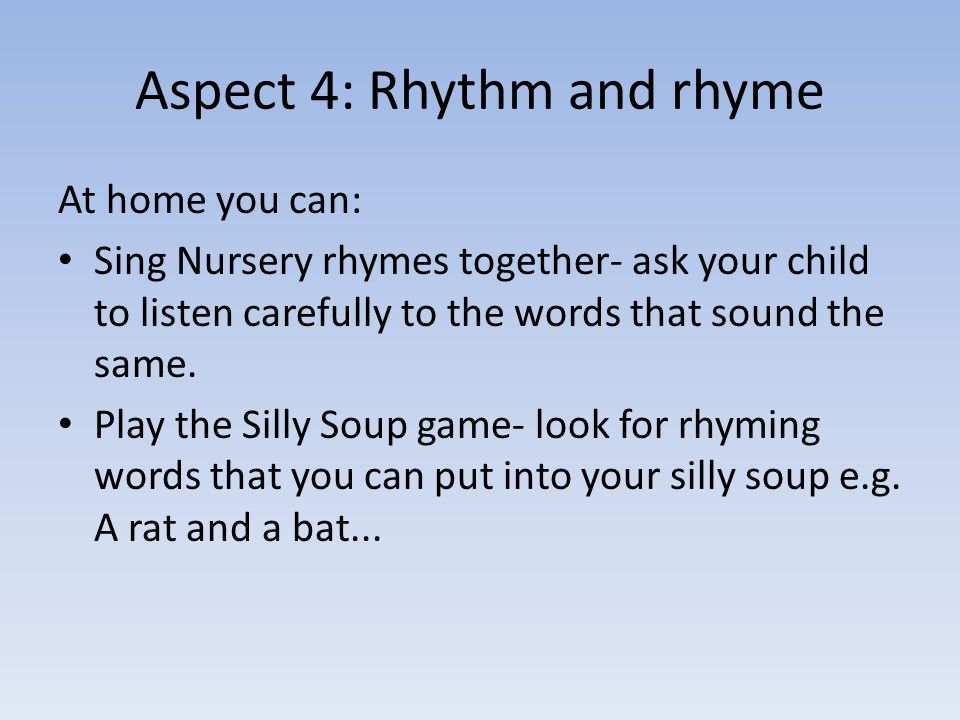 Aspect 4: Rhythm and rhyme At home you can: Sing Nursery rhymes together- ask your child to listen carefully to the words that sound the same.
