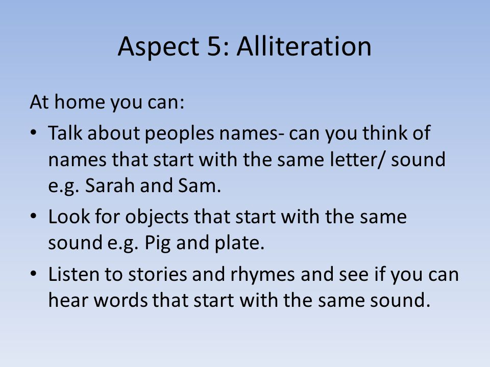 Aspect 5: Alliteration At home you can: Talk about peoples names- can you think of names that start with the same letter/ sound e.g.