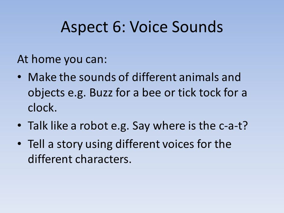 Aspect 6: Voice Sounds At home you can: Make the sounds of different animals and objects e.g.