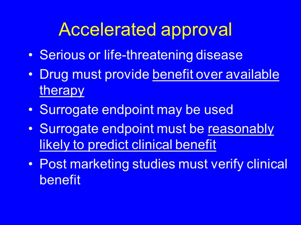 Accelerated approval Serious or life-threatening disease Drug must provide benefit over available therapy Surrogate endpoint may be used Surrogate endpoint must be reasonably likely to predict clinical benefit Post marketing studies must verify clinical benefit