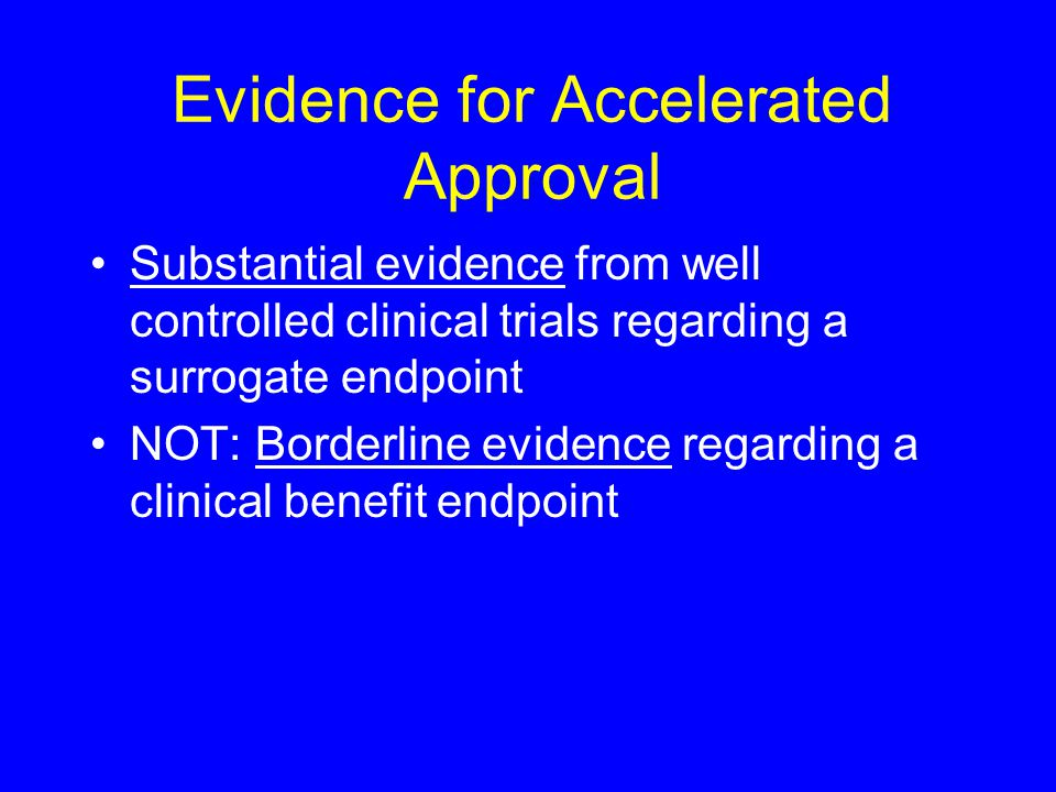 Evidence for Accelerated Approval Substantial evidence from well controlled clinical trials regarding a surrogate endpoint NOT: Borderline evidence regarding a clinical benefit endpoint