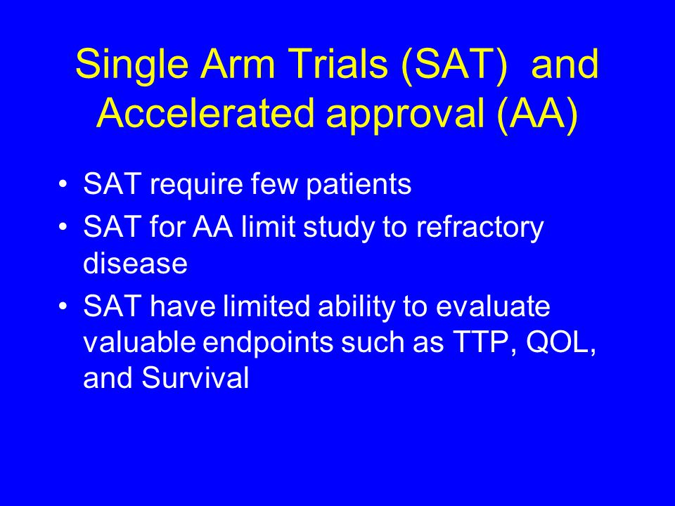 Single Arm Trials (SAT) and Accelerated approval (AA) SAT require few patients SAT for AA limit study to refractory disease SAT have limited ability to evaluate valuable endpoints such as TTP, QOL, and Survival