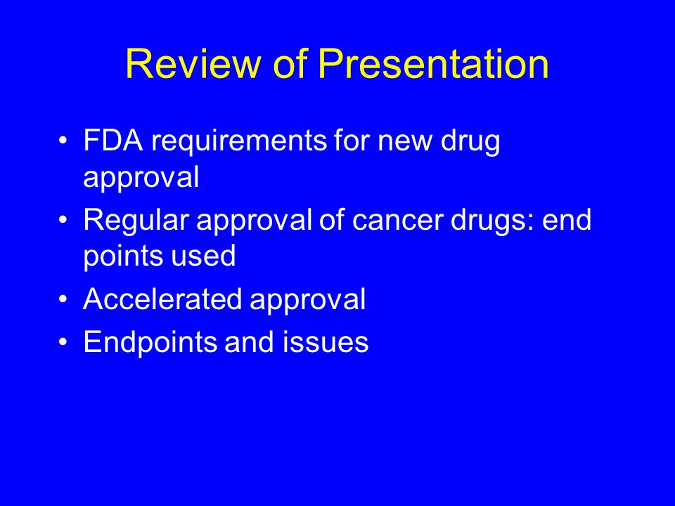 Review of Presentation FDA requirements for new drug approval Regular approval of cancer drugs: end points used Accelerated approval Endpoints and issues
