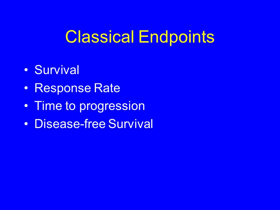 Classical Endpoints Survival Response Rate Time to progression Disease-free Survival