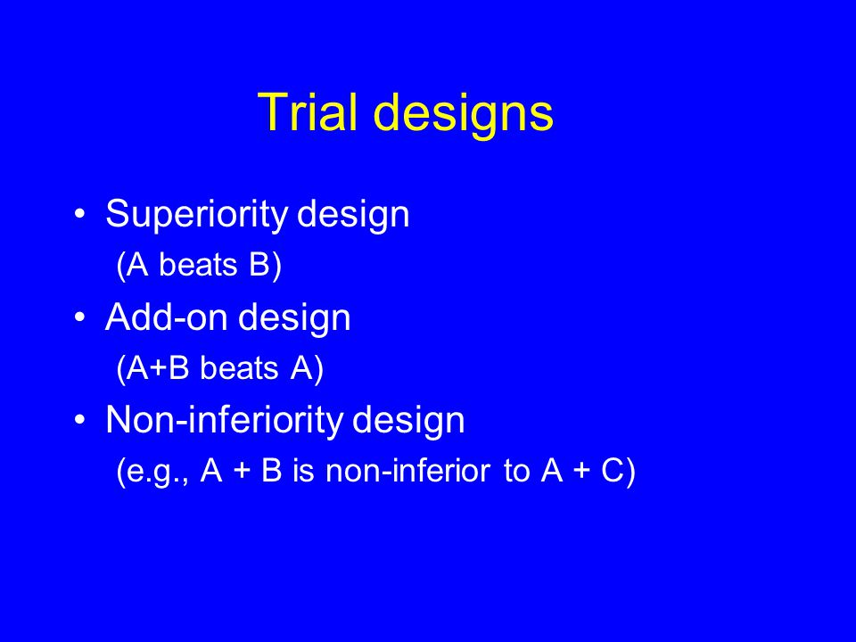 Trial designs Superiority design (A beats B) Add-on design (A+B beats A) Non-inferiority design (e.g., A + B is non-inferior to A + C)