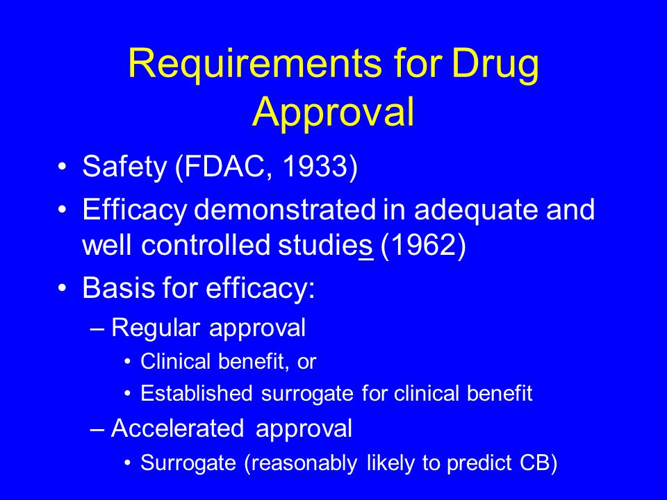 Requirements for Drug Approval Safety (FDAC, 1933) Efficacy demonstrated in adequate and well controlled studies (1962) Basis for efficacy: –Regular approval Clinical benefit, or Established surrogate for clinical benefit –Accelerated approval Surrogate (reasonably likely to predict CB)