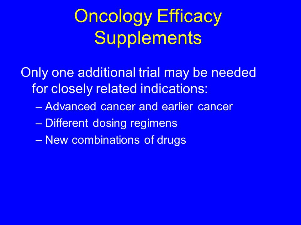 Oncology Efficacy Supplements Only one additional trial may be needed for closely related indications: –Advanced cancer and earlier cancer –Different dosing regimens –New combinations of drugs 1 Draft Guidance on New Cancer Treatment Uses, 1997.