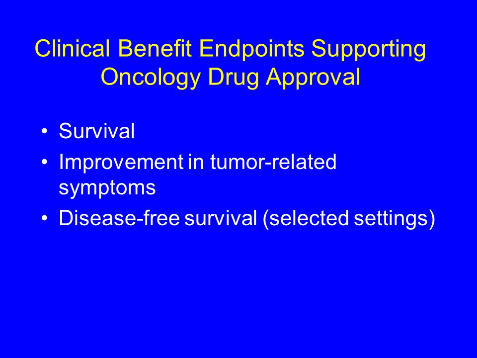 Clinical Benefit Endpoints Supporting Oncology Drug Approval Survival Improvement in tumor-related symptoms Disease-free survival (selected settings)