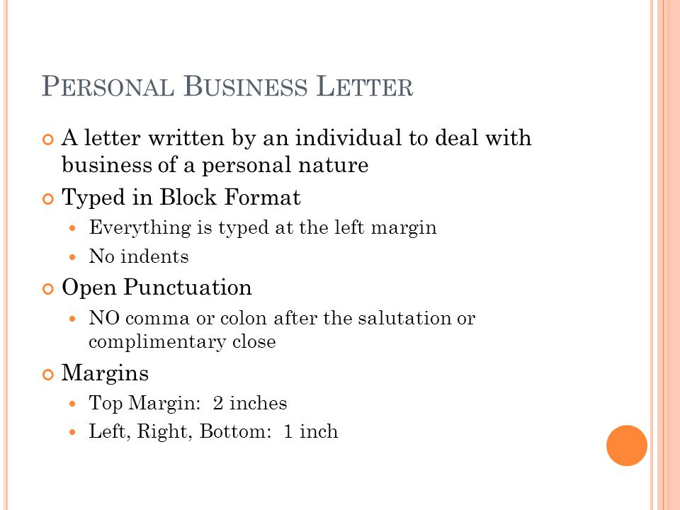 P ERSONAL B USINESS L ETTER A letter written by an individual to deal with business of a personal nature Typed in Block Format Everything is typed at the left margin No indents Open Punctuation NO comma or colon after the salutation or complimentary close Margins Top Margin: 2 inches Left, Right, Bottom: 1 inch