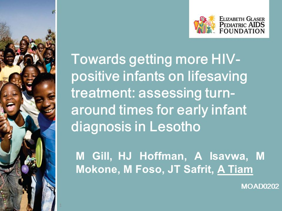 1 Towards getting more HIV- positive infants on lifesaving treatment: assessing turn- around times for early infant diagnosis in Lesotho M Gill, HJ Hoffman, A Isavwa, M Mokone, M Foso, JT Safrit, A Tiam MOAD0202