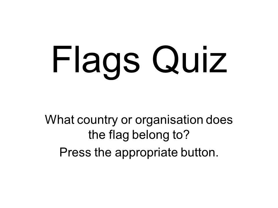 Flags Quiz What country or organisation does the flag belong to Press the appropriate button.