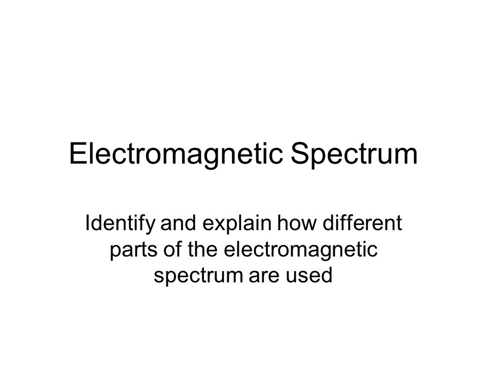 Electromagnetic Spectrum Identify and explain how different parts of the electromagnetic spectrum are used