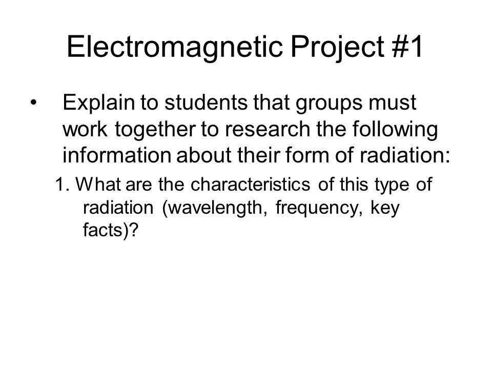 Electromagnetic Project #1 Explain to students that groups must work together to research the following information about their form of radiation: 1.