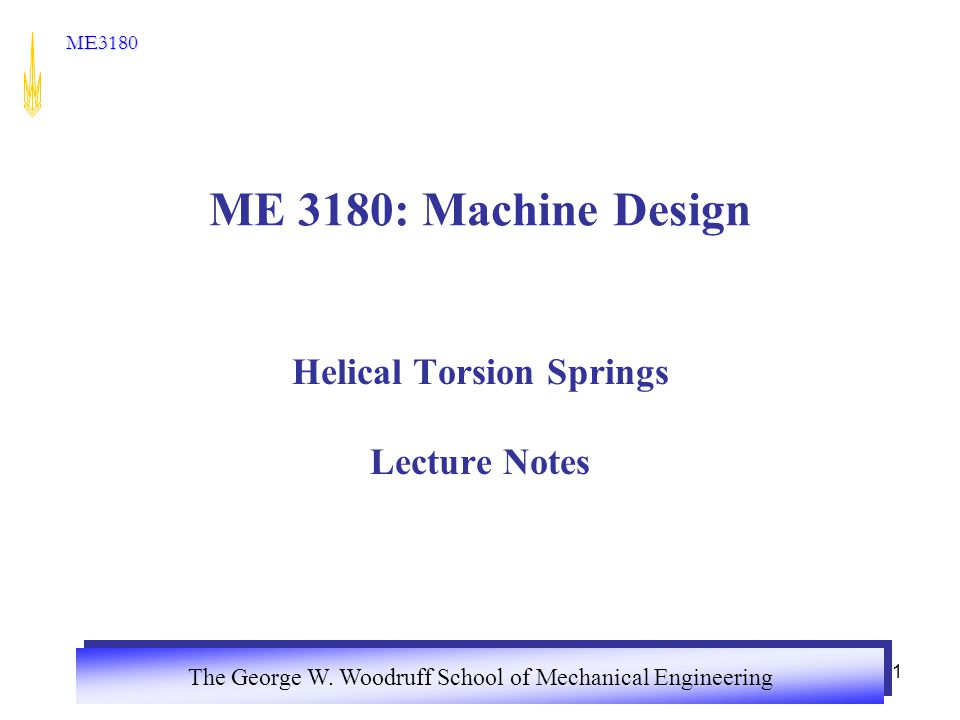 The George W Woodruff School Of Mechanical Engineering Me Me 3180 Machine Design Helical Torsion Springs Lecture Notes Ppt Download