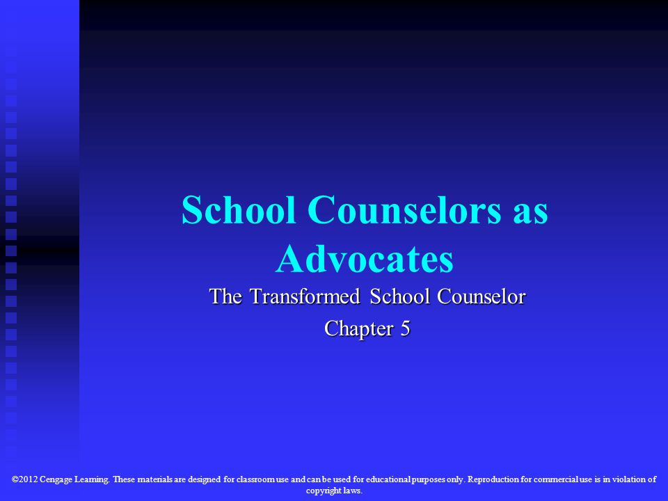 School Counselors as Advocates The Transformed School Counselor Chapter 5 ©2012 Cengage Learning.