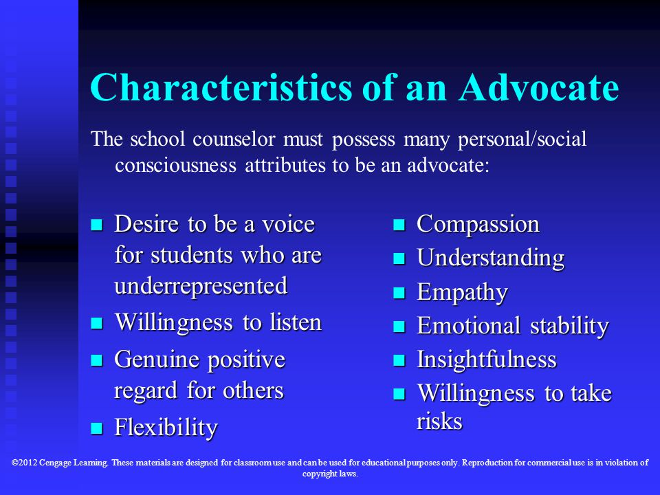 Characteristics of an Advocate The school counselor must possess many personal/social consciousness attributes to be an advocate: Desire to be a voice for students who are underrepresented Willingness to listen Genuine positive regard for others Flexibility Compassion Compassion Understanding Understanding Empathy Empathy Emotional stability Emotional stability Insightfulness Insightfulness Willingness to take risks Willingness to take risks ©2012 Cengage Learning.