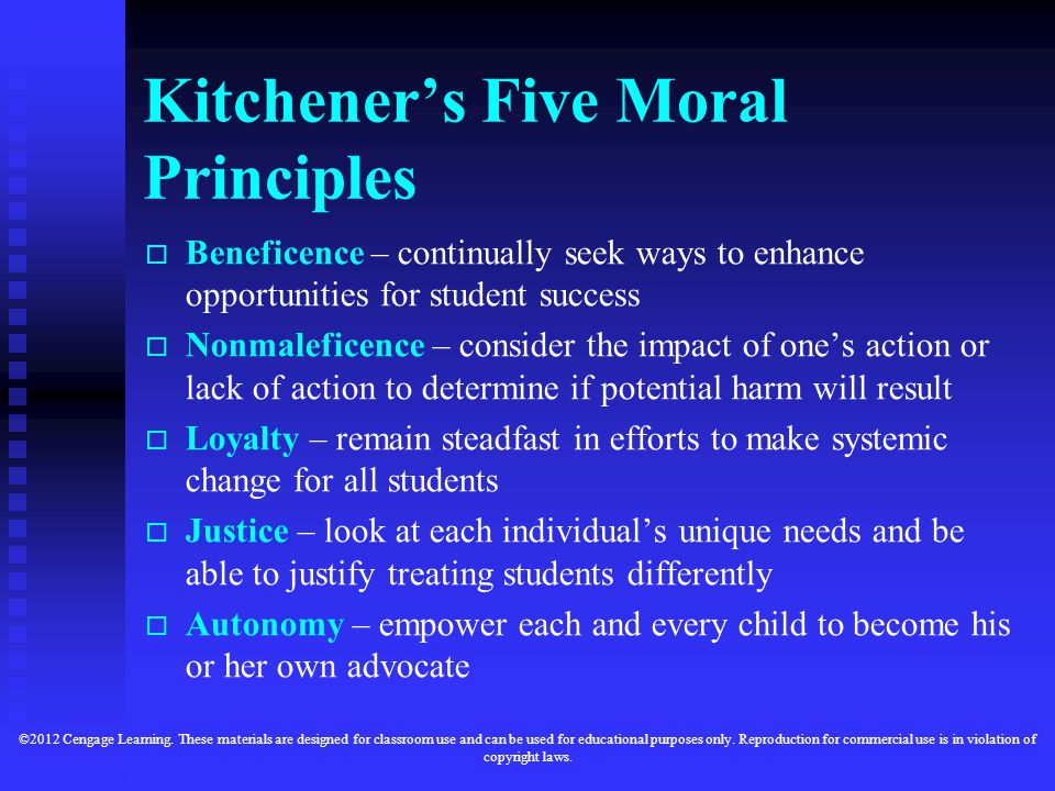 Kitchener's Five Moral Principles   Beneficence – continually seek ways to enhance opportunities for student success   Nonmaleficence – consider the impact of one's action or lack of action to determine if potential harm will result   Loyalty – remain steadfast in efforts to make systemic change for all students   Justice – look at each individual's unique needs and be able to justify treating students differently   Autonomy – empower each and every child to become his or her own advocate ©2012 Cengage Learning.