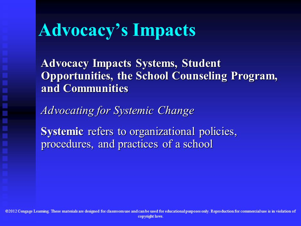Advocacy's Impacts Advocacy Impacts Systems, Student Opportunities, the School Counseling Program, and Communities Advocating for Systemic Change Systemic refers to organizational policies, procedures, and practices of a school ©2012 Cengage Learning.