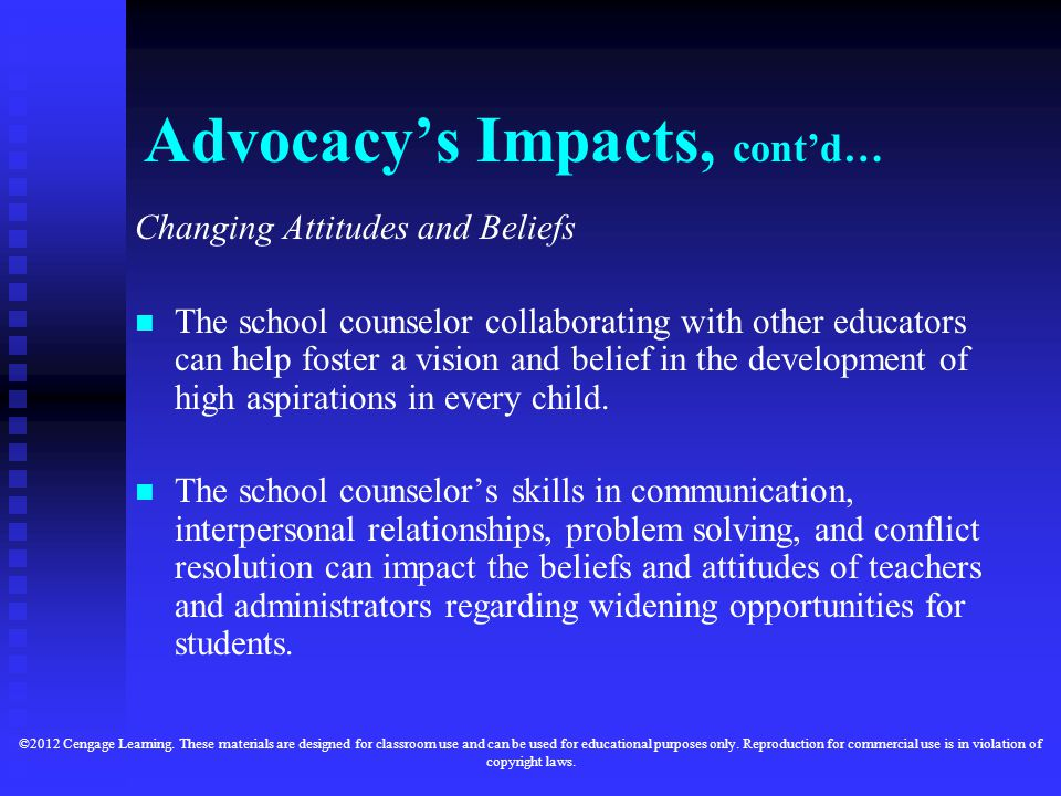 Advocacy's Impacts, cont'd… Changing Attitudes and Beliefs The school counselor collaborating with other educators can help foster a vision and belief in the development of high aspirations in every child.