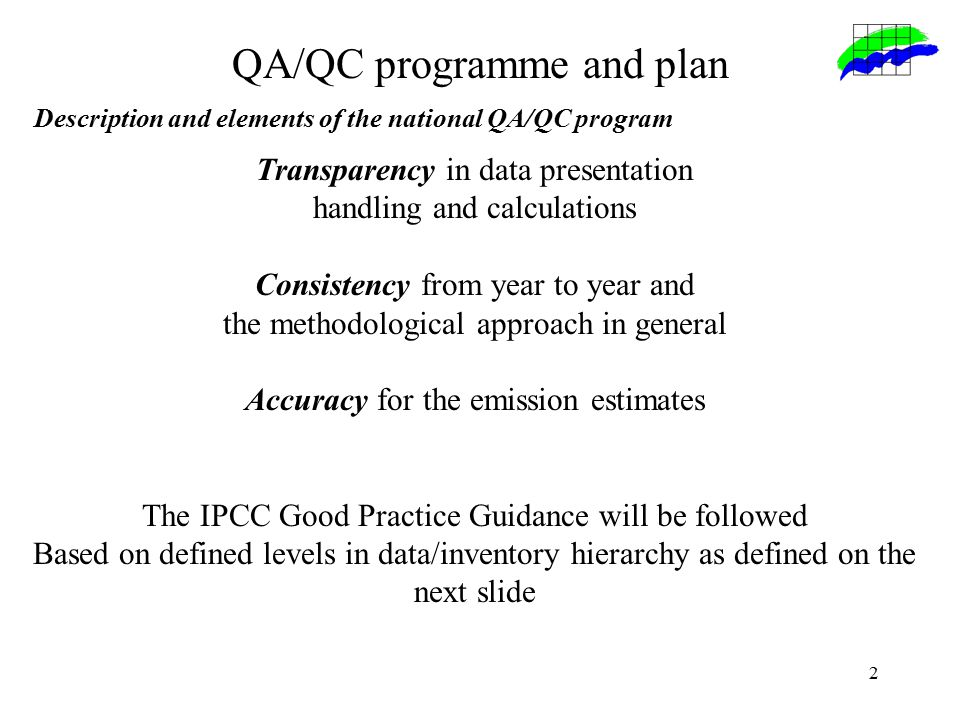 2 Transparency in data presentation handling and calculations Consistency from year to year and the methodological approach in general Accuracy for the emission estimates The IPCC Good Practice Guidance will be followed Based on defined levels in data/inventory hierarchy as defined on the next slide QA/QC programme and plan Description and elements of the national QA/QC program