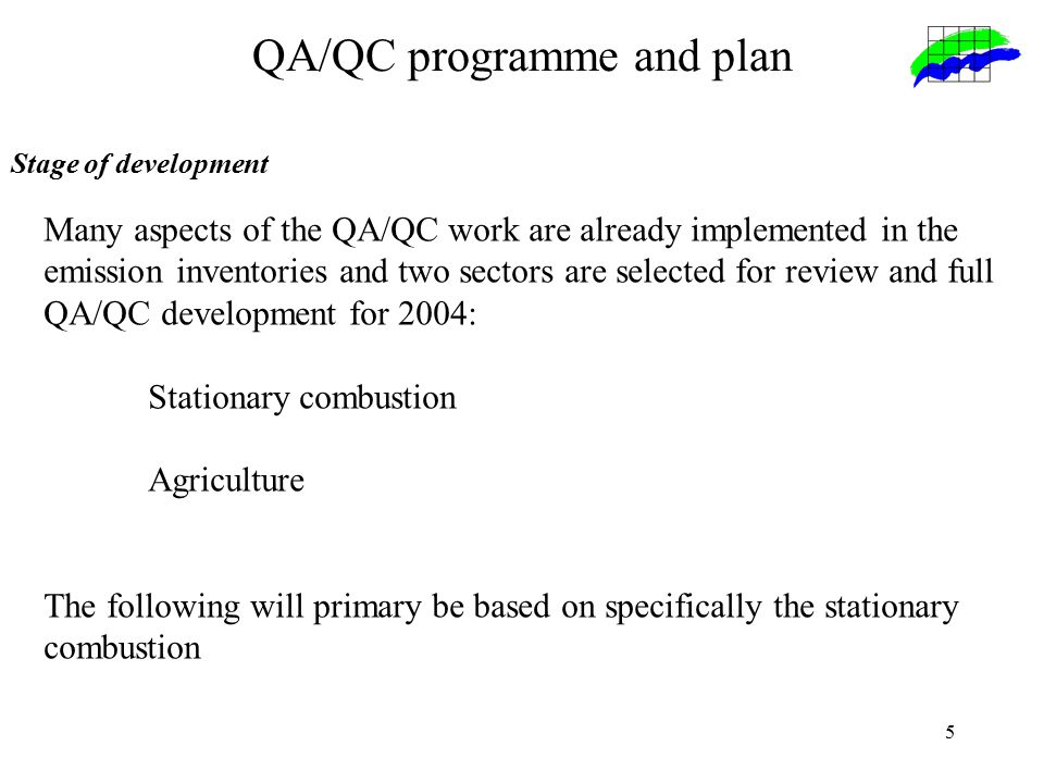 5 QA/QC programme and plan Stage of development Many aspects of the QA/QC work are already implemented in the emission inventories and two sectors are selected for review and full QA/QC development for 2004: Stationary combustion Agriculture The following will primary be based on specifically the stationary combustion