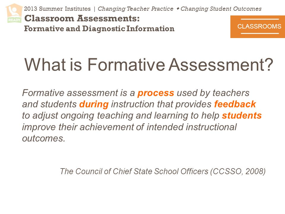 2013 Summer Institutes | Changing Teacher Practice  Changing Student Outcomes Classroom Assessments: Formative and Diagnostic Information What is Formative Assessment.