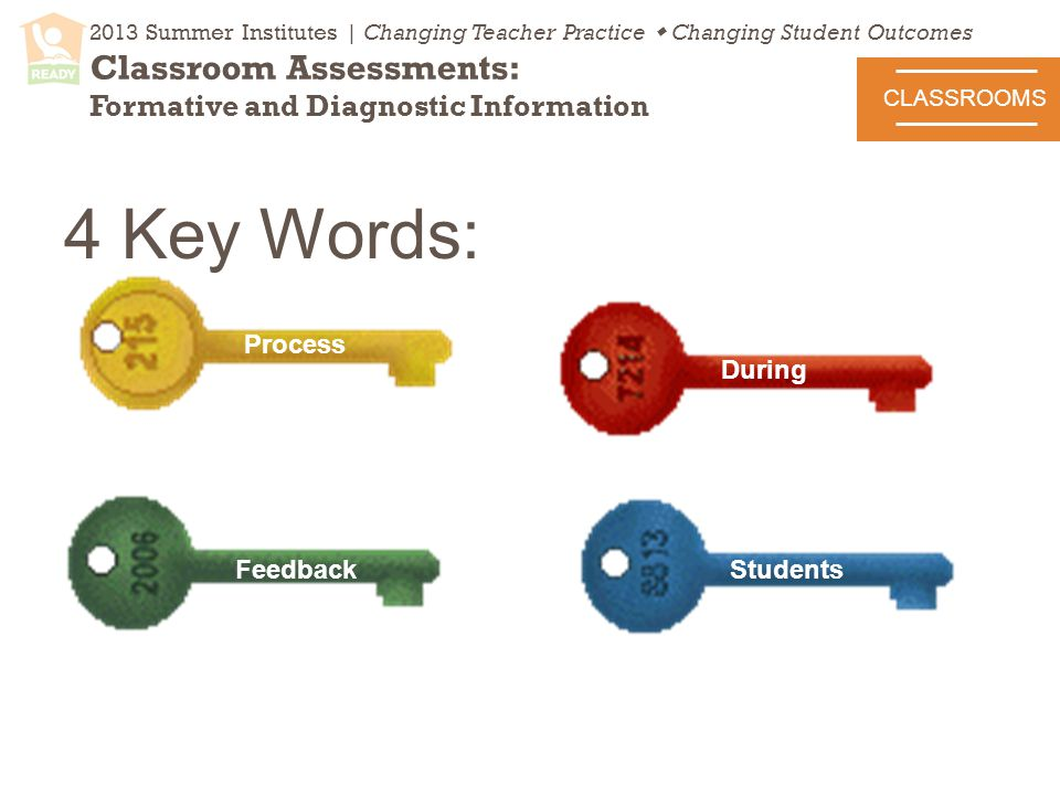 2013 Summer Institutes | Changing Teacher Practice  Changing Student Outcomes Classroom Assessments: Formative and Diagnostic Information CLASSROOMS 4 Key Words: Process Feedback During Students Feedback