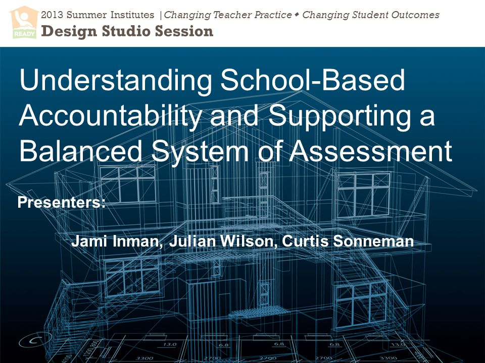 2013 Summer Institutes |Changing Teacher Practice  Changing Student Outcomes Design Studio Session Understanding School-Based Accountability and Supporting a Balanced System of Assessment Presenters: Jami Inman, Julian Wilson, Curtis Sonneman