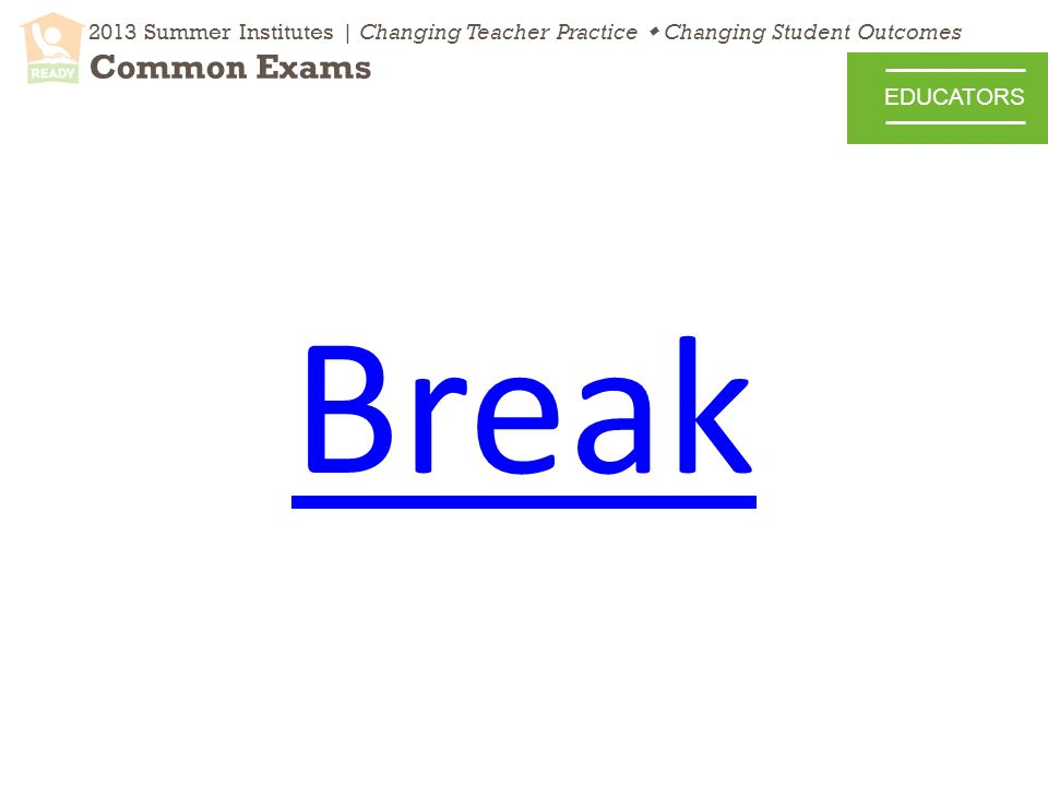 2013 Summer Institutes | Changing Teacher Practice  Changing Student Outcomes Common Exams EDUCATORS Break