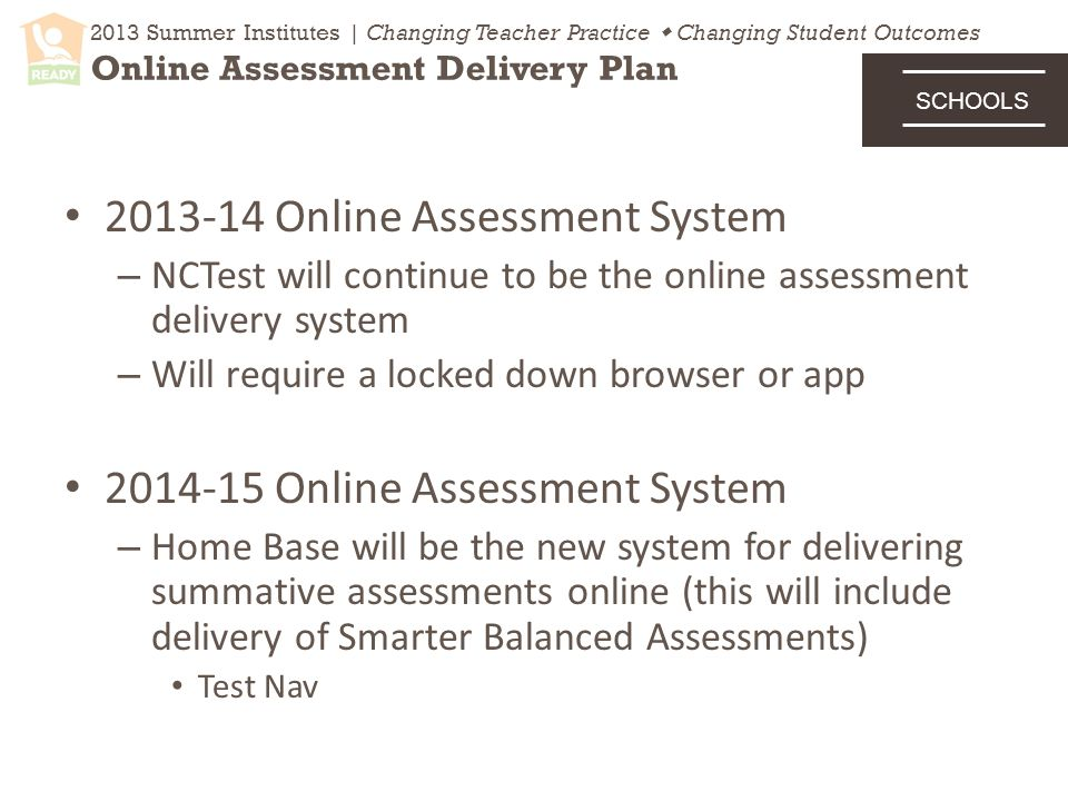 Online Assessment System – NCTest will continue to be the online assessment delivery system – Will require a locked down browser or app Online Assessment System – Home Base will be the new system for delivering summative assessments online (this will include delivery of Smarter Balanced Assessments) Test Nav 2013 Summer Institutes | Changing Teacher Practice  Changing Student Outcomes Online Assessment Delivery Plan SCHOOLS