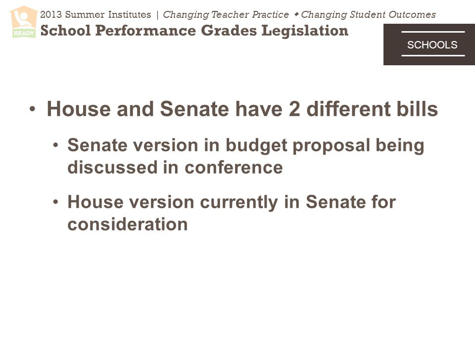 House and Senate have 2 different bills Senate version in budget proposal being discussed in conference House version currently in Senate for consideration 2013 Summer Institutes | Changing Teacher Practice  Changing Student Outcomes School Performance Grades Legislation SCHOOLS