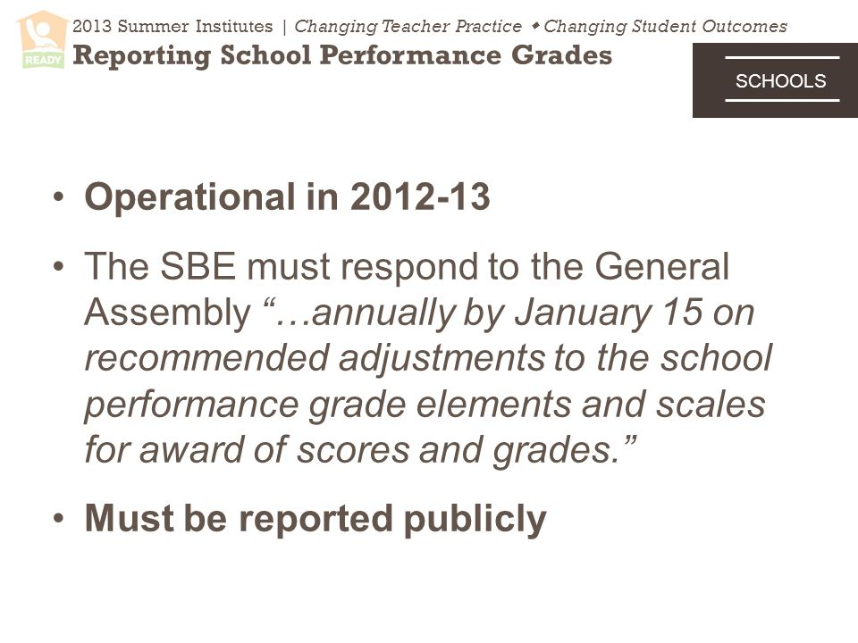 Operational in The SBE must respond to the General Assembly …annually by January 15 on recommended adjustments to the school performance grade elements and scales for award of scores and grades. Must be reported publicly 2013 Summer Institutes | Changing Teacher Practice  Changing Student Outcomes Reporting School Performance Grades SCHOOLS