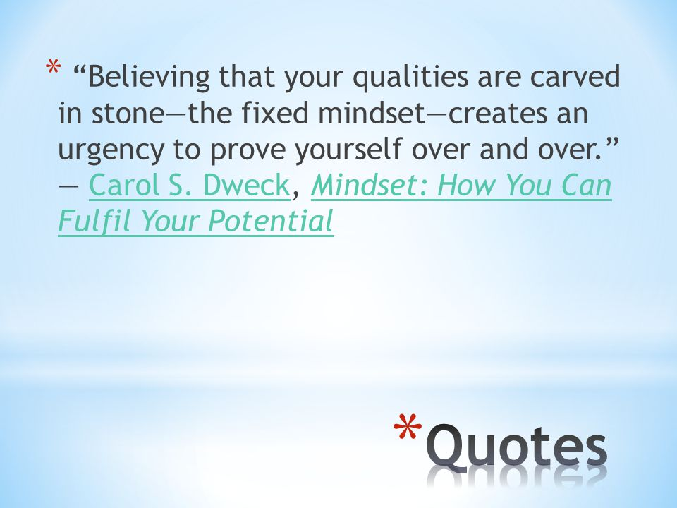 * Believing that your qualities are carved in stone—the fixed mindset—creates an urgency to prove yourself over and over. ― Carol S.