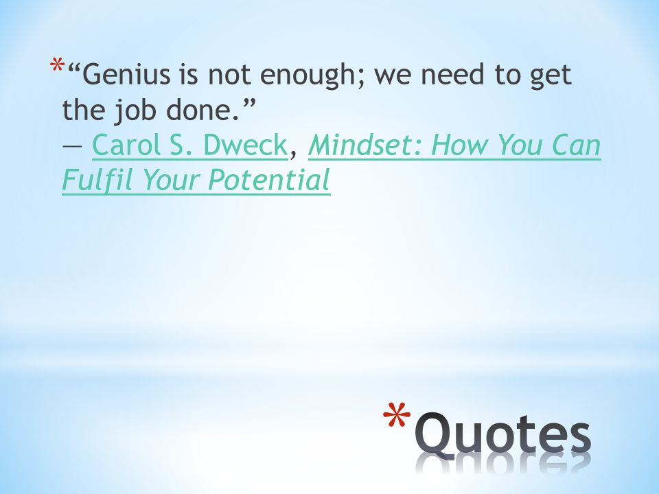 * Genius is not enough; we need to get the job done. ― Carol S.