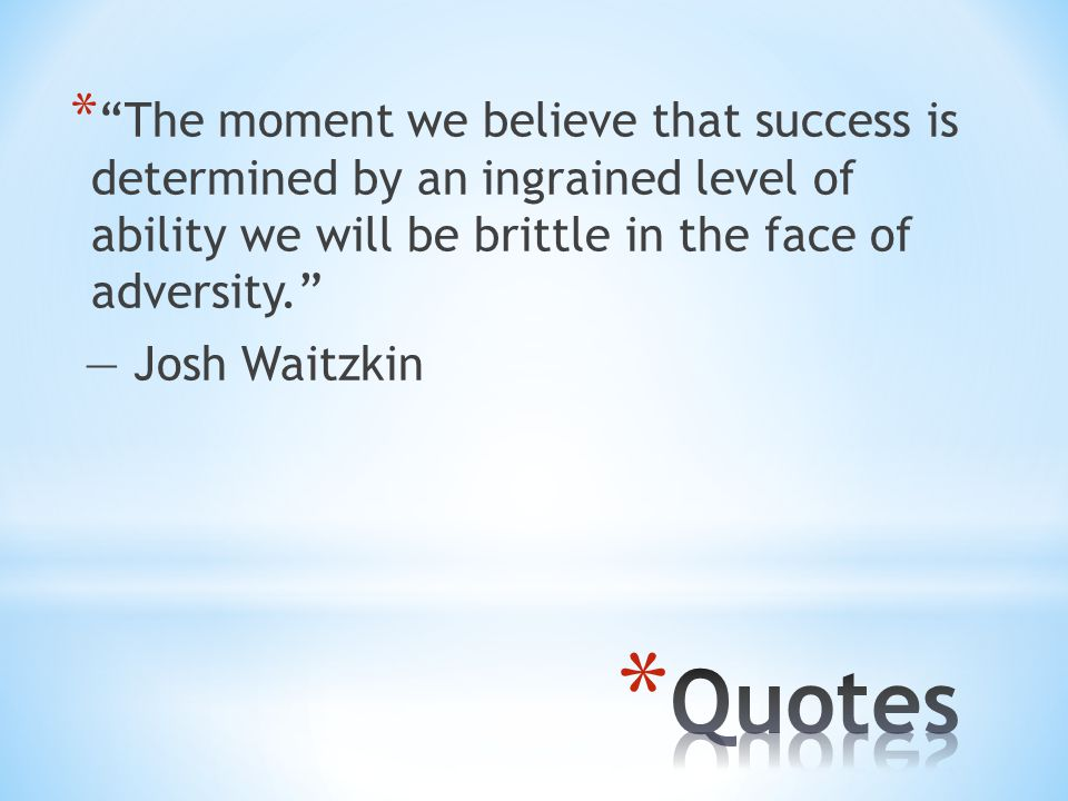 * The moment we believe that success is determined by an ingrained level of ability we will be brittle in the face of adversity. ― Josh Waitzkin