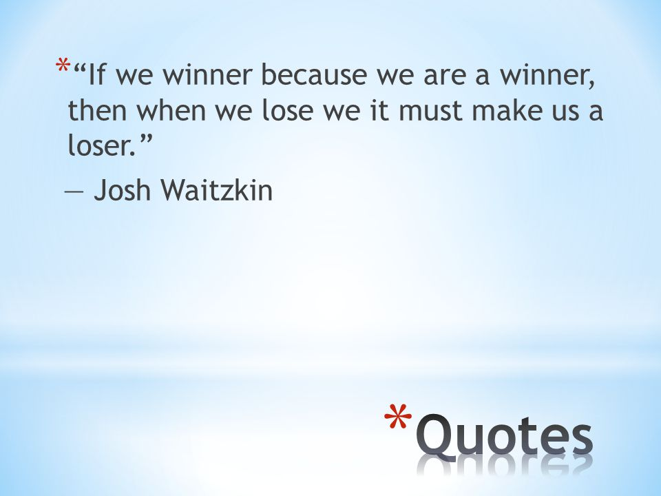 * If we winner because we are a winner, then when we lose we it must make us a loser. ― Josh Waitzkin