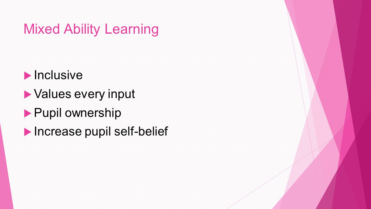 Mixed Ability Learning  Inclusive  Values every input  Pupil ownership  Increase pupil self-belief