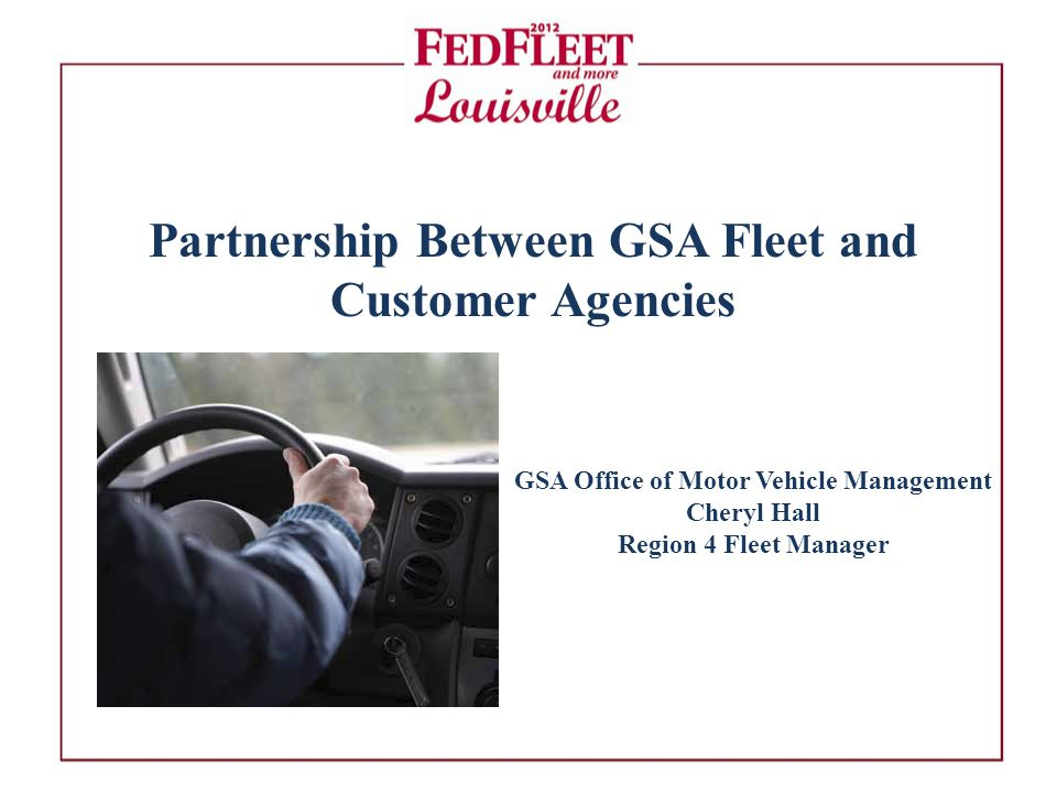 Partnership Between GSA Fleet and Customer Agencies GSA Office of Motor Vehicle Management Cheryl Hall Region 4 Fleet Manager