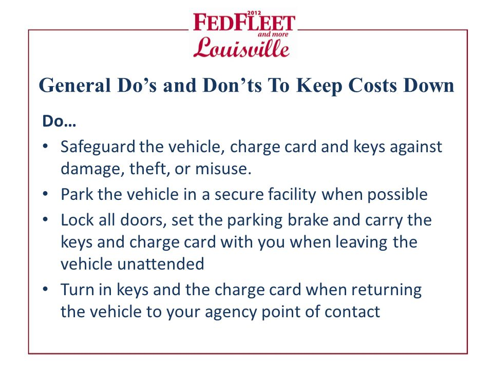 General Do's and Don'ts To Keep Costs Down Do… Safeguard the vehicle, charge card and keys against damage, theft, or misuse.