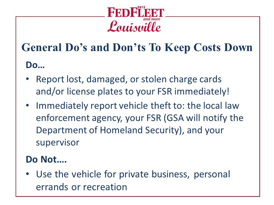 General Do's and Don'ts To Keep Costs Down Do… Report lost, damaged, or stolen charge cards and/or license plates to your FSR immediately.