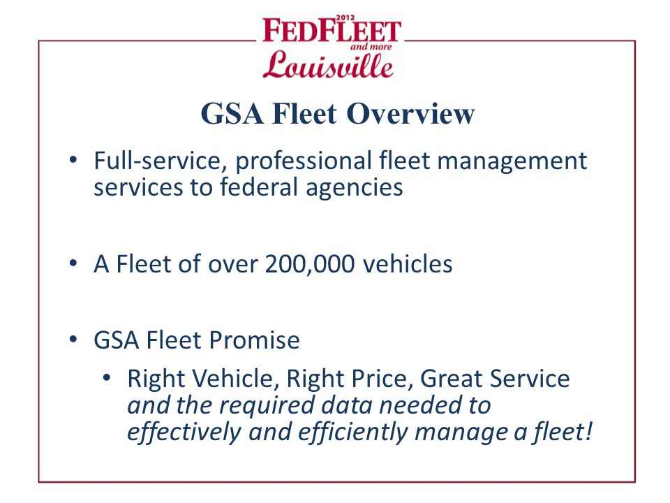 GSA Fleet Overview Full-service, professional fleet management services to federal agencies A Fleet of over 200,000 vehicles GSA Fleet Promise Right Vehicle, Right Price, Great Service and the required data needed to effectively and efficiently manage a fleet!