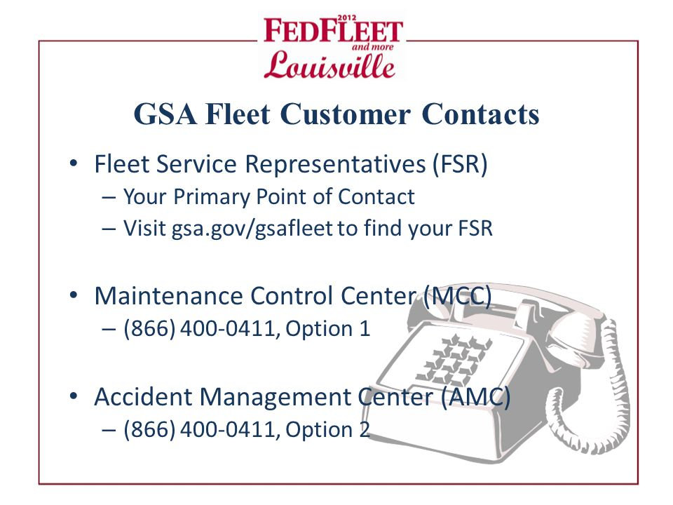 GSA Fleet Customer Contacts Fleet Service Representatives (FSR) – Your Primary Point of Contact – Visit gsa.gov/gsafleet to find your FSR Maintenance Control Center (MCC) – (866) , Option 1 Accident Management Center (AMC) – (866) , Option 2