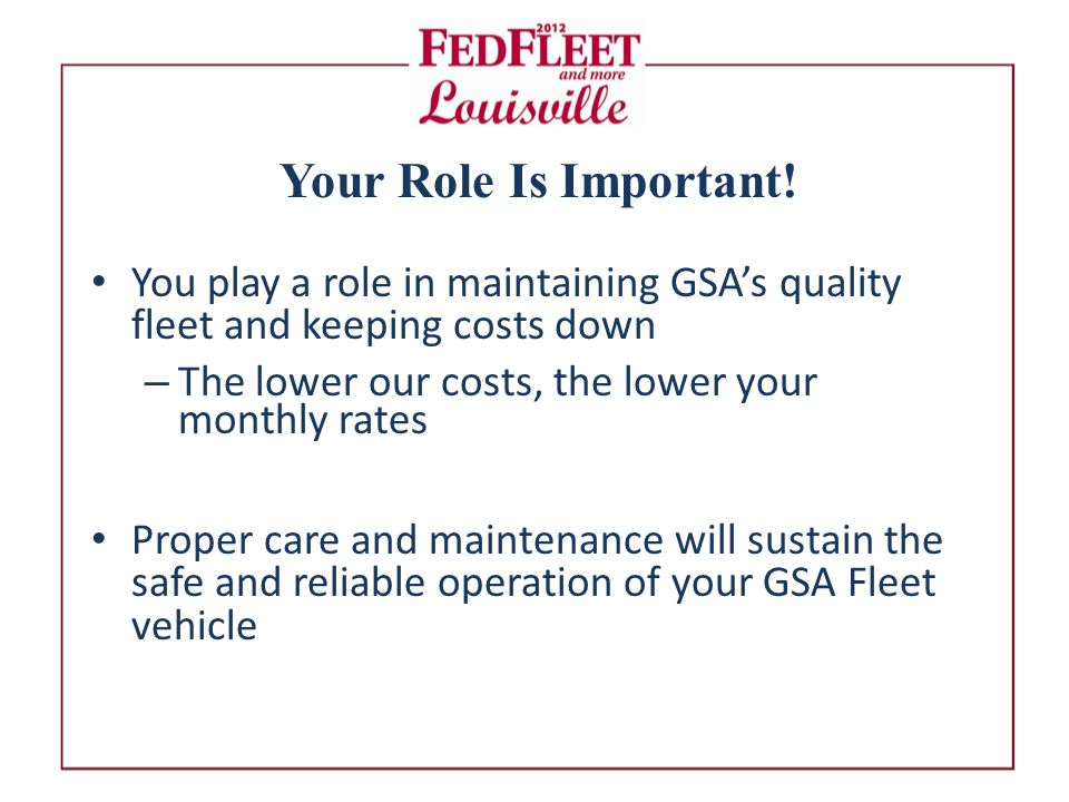You play a role in maintaining GSA's quality fleet and keeping costs down – The lower our costs, the lower your monthly rates Proper care and maintenance will sustain the safe and reliable operation of your GSA Fleet vehicle Your Role Is Important!