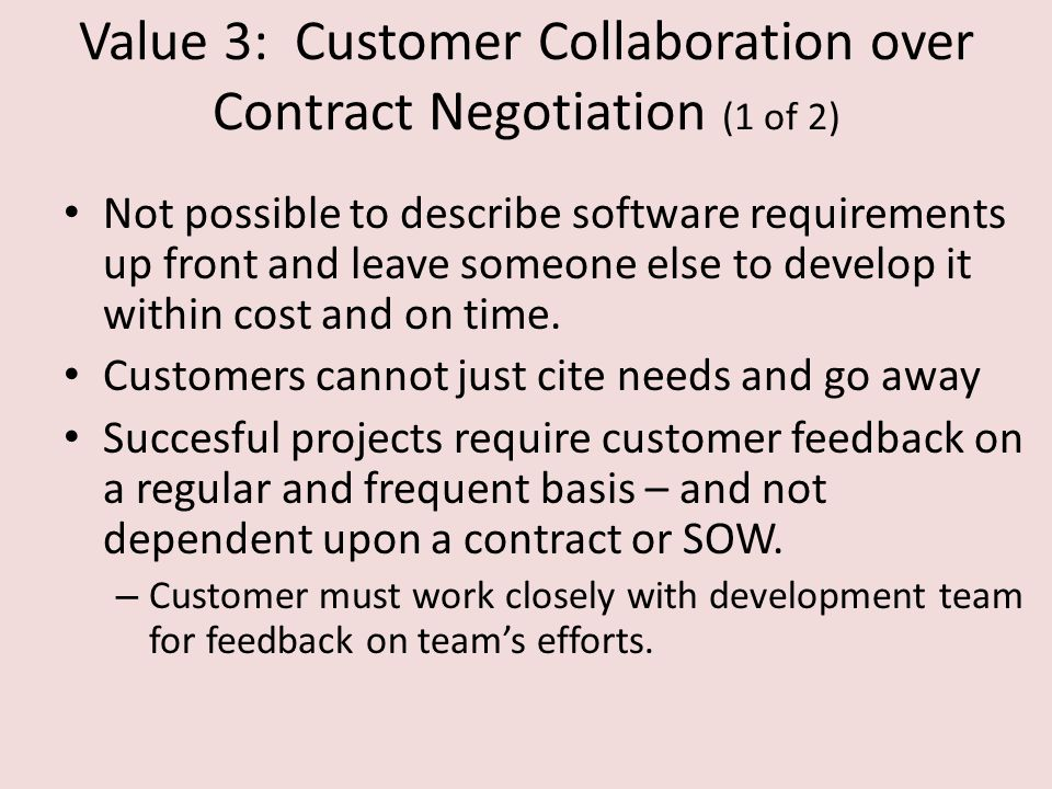 Value 3: Customer Collaboration over Contract Negotiation (1 of 2) Not possible to describe software requirements up front and leave someone else to develop it within cost and on time.