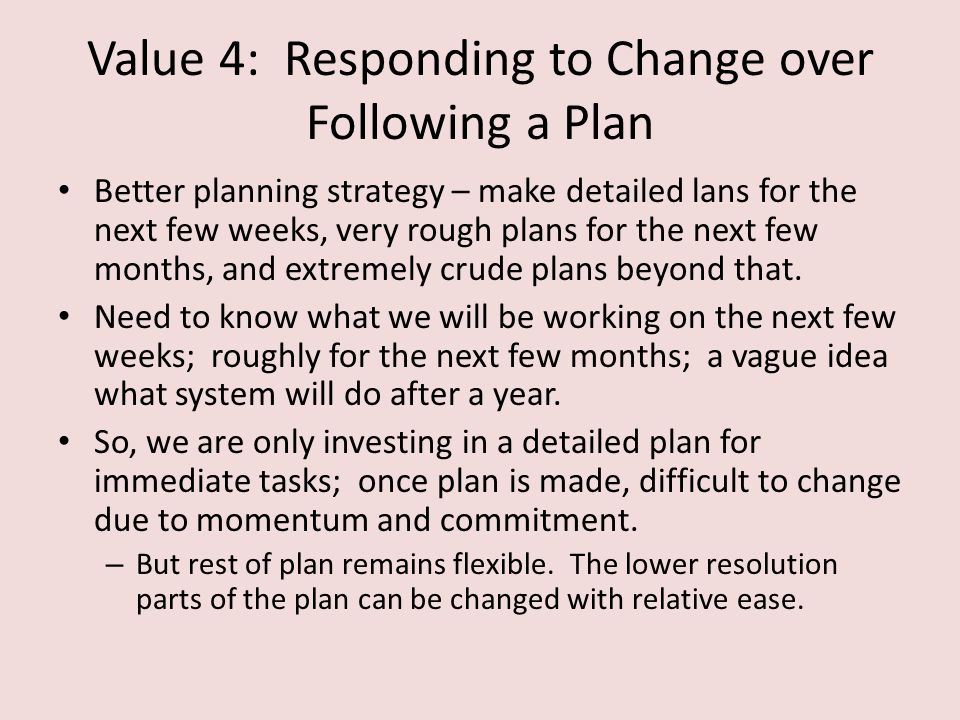 Value 4: Responding to Change over Following a Plan Better planning strategy – make detailed lans for the next few weeks, very rough plans for the next few months, and extremely crude plans beyond that.