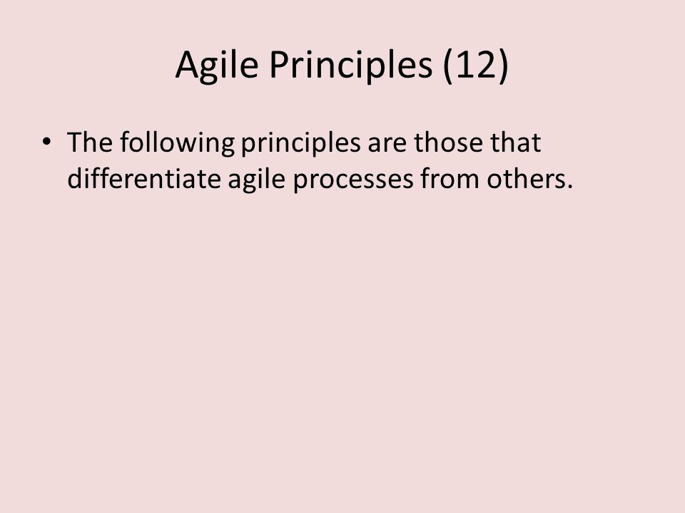 Agile Principles (12) The following principles are those that differentiate agile processes from others.