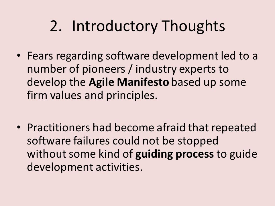 2.Introductory Thoughts Fears regarding software development led to a number of pioneers / industry experts to develop the Agile Manifesto based up some firm values and principles.