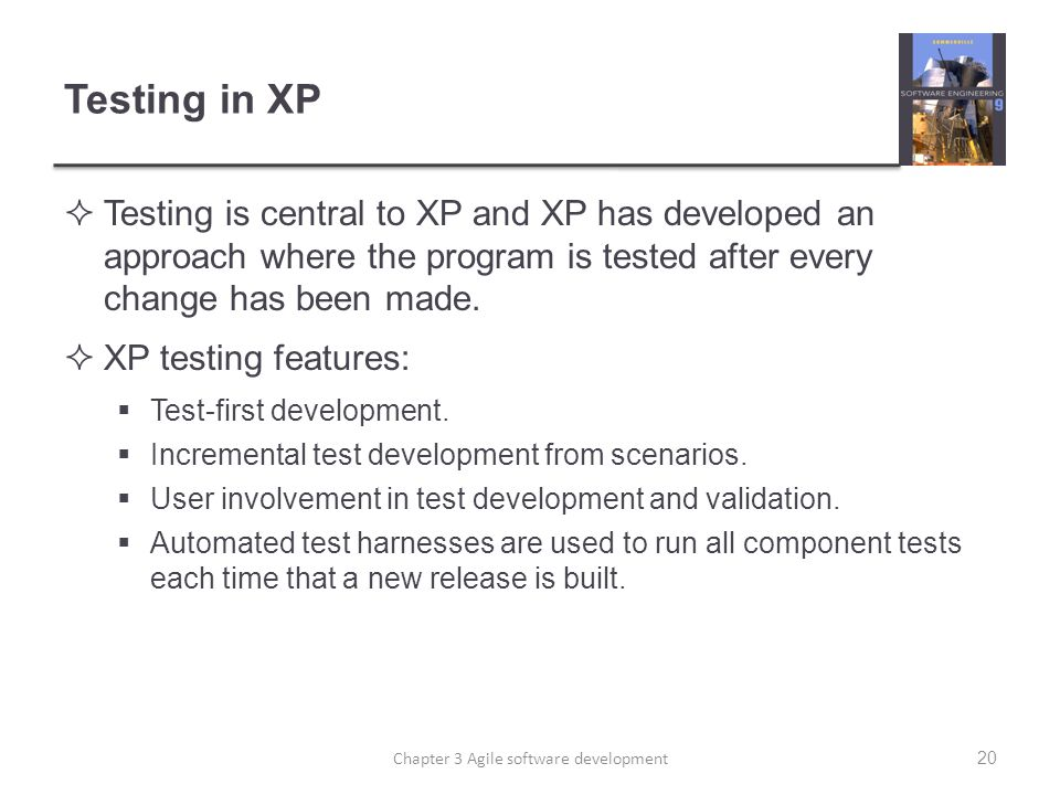 Testing in XP  Testing is central to XP and XP has developed an approach where the program is tested after every change has been made.