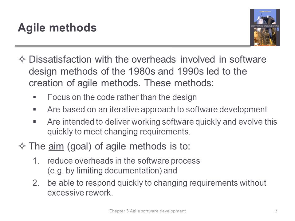 Agile methods  Dissatisfaction with the overheads involved in software design methods of the 1980s and 1990s led to the creation of agile methods.